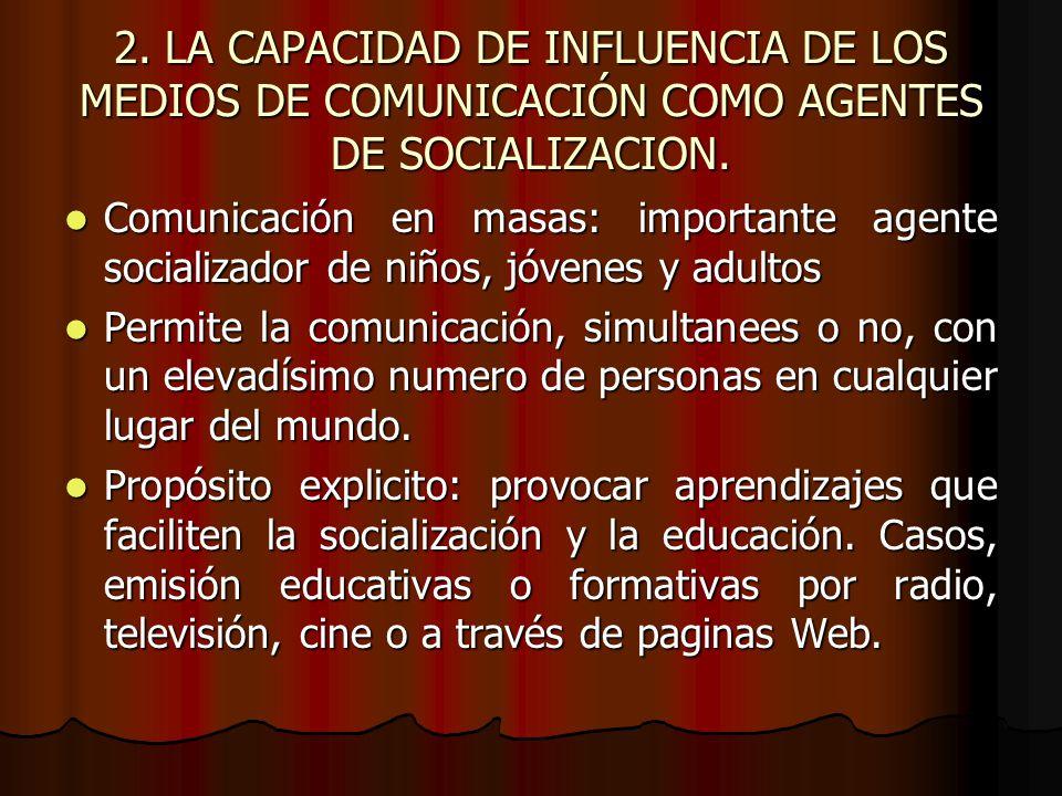 2. LA CAPACIDAD DE INFLUENCIA DE LOS MEDIOS DE COMUNICACIÓN COMO AGENTES DE SOCIALIZACION. Comunicación en masas: importante agente socializador de ni