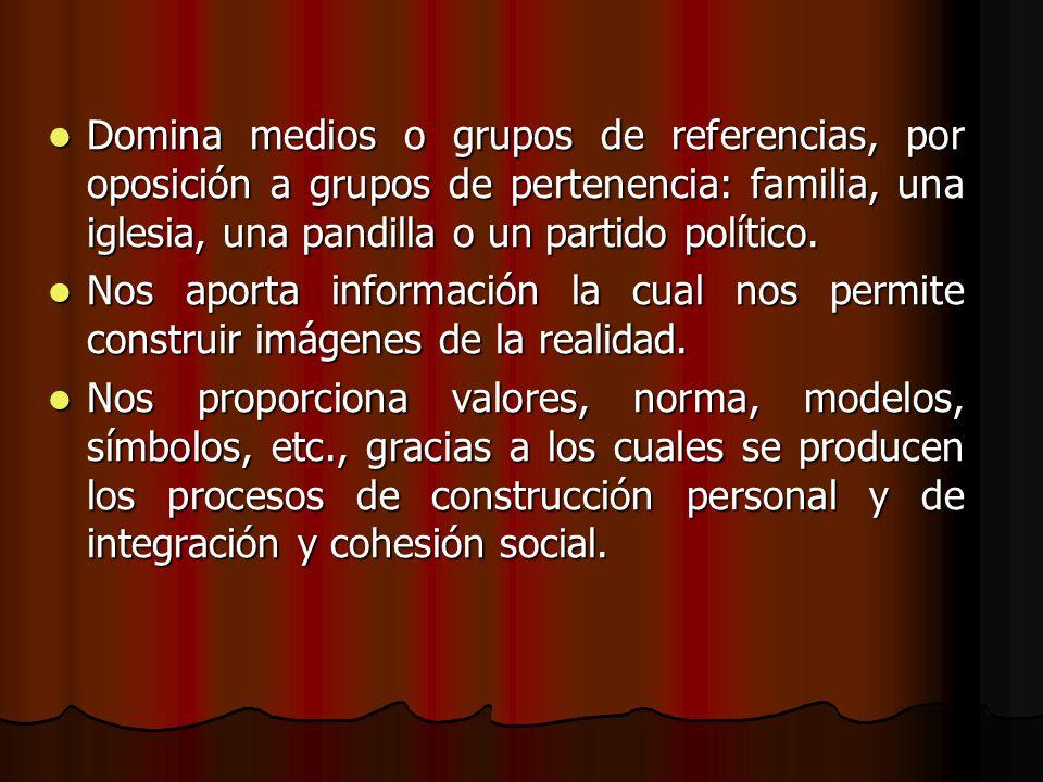 Domina medios o grupos de referencias, por oposición a grupos de pertenencia: familia, una iglesia, una pandilla o un partido político. Domina medios