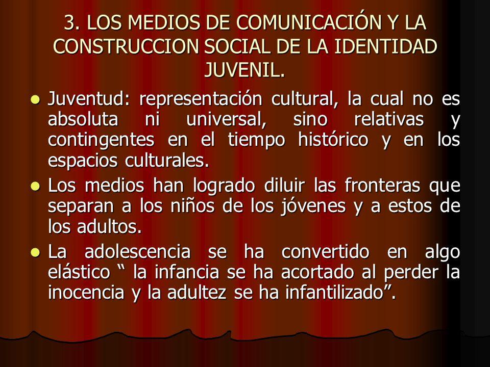 3. LOS MEDIOS DE COMUNICACIÓN Y LA CONSTRUCCION SOCIAL DE LA IDENTIDAD JUVENIL. Juventud: representación cultural, la cual no es absoluta ni universal