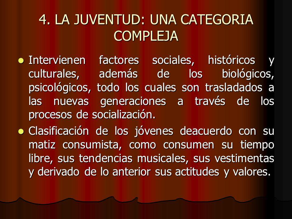 4. LA JUVENTUD: UNA CATEGORIA COMPLEJA Intervienen factores sociales, históricos y culturales, además de los biológicos, psicológicos, todo los cuales