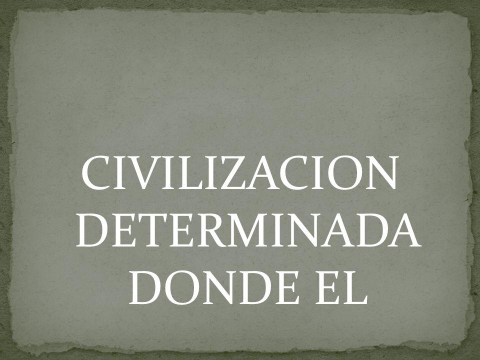 CIVILIZACION DETERMINADA DONDE EL