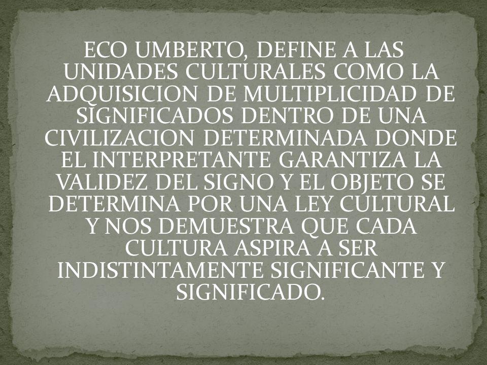 ECO UMBERTO, DEFINE A LAS UNIDADES CULTURALES COMO LA ADQUISICION DE MULTIPLICIDAD DE SIGNIFICADOS DENTRO DE UNA CIVILIZACION DETERMINADA DONDE EL INTERPRETANTE GARANTIZA LA VALIDEZ DEL SIGNO Y EL OBJETO SE DETERMINA POR UNA LEY CULTURAL Y NOS DEMUESTRA QUE CADA CULTURA ASPIRA A SER INDISTINTAMENTE SIGNIFICANTE Y SIGNIFICADO.