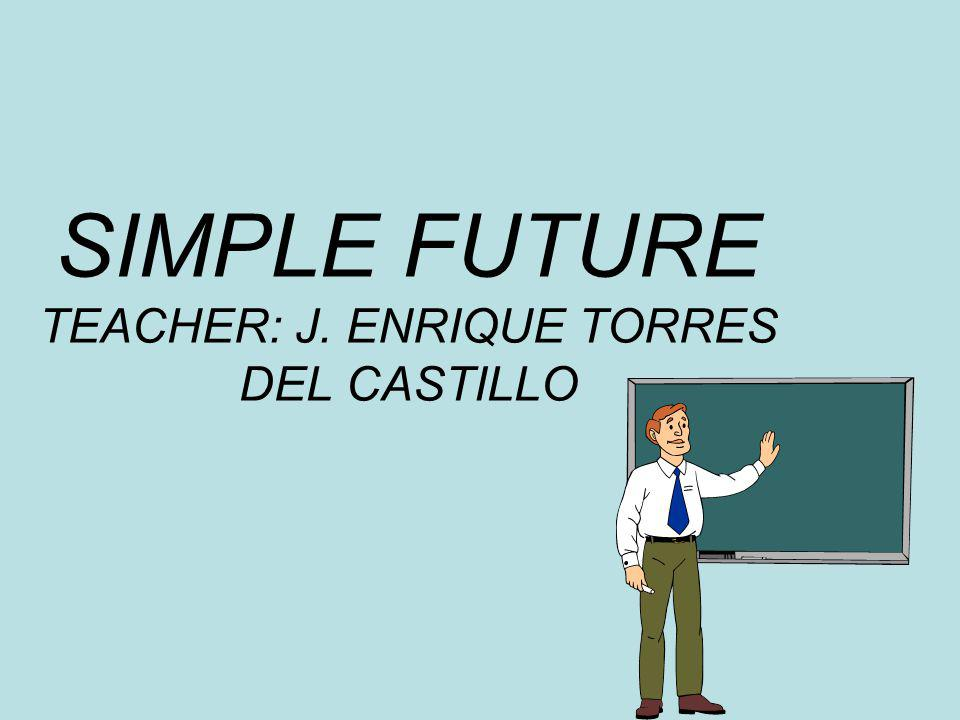 SIMPLE FUTURE TEACHER: J. ENRIQUE TORRES DEL CASTILLO
