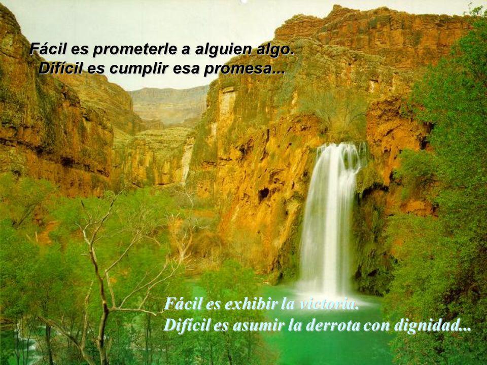 Fácil es prometerle a alguien algo. Difícil es cumplir esa promesa... Fácil es exhibir la victoria. Difícil es asumir la derrota con dignidad...