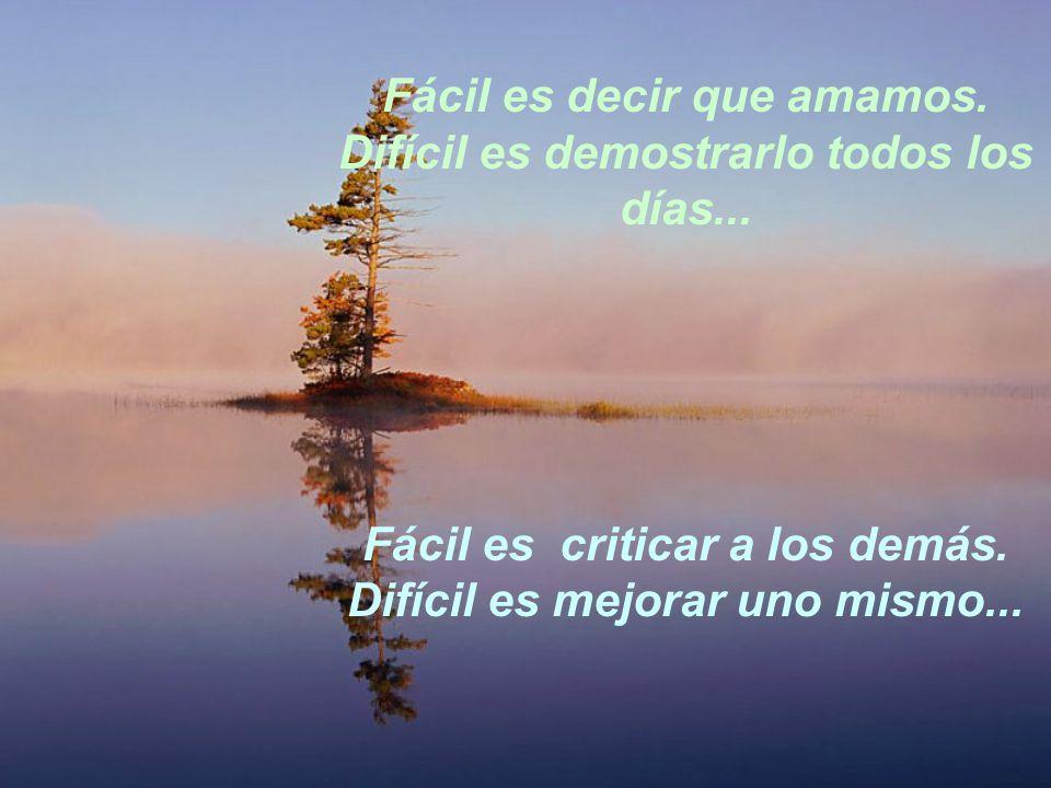 Fácil es decir que amamos. Difícil es demostrarlo todos los días... Fácil es criticar a los demás. Difícil es mejorar uno mismo...