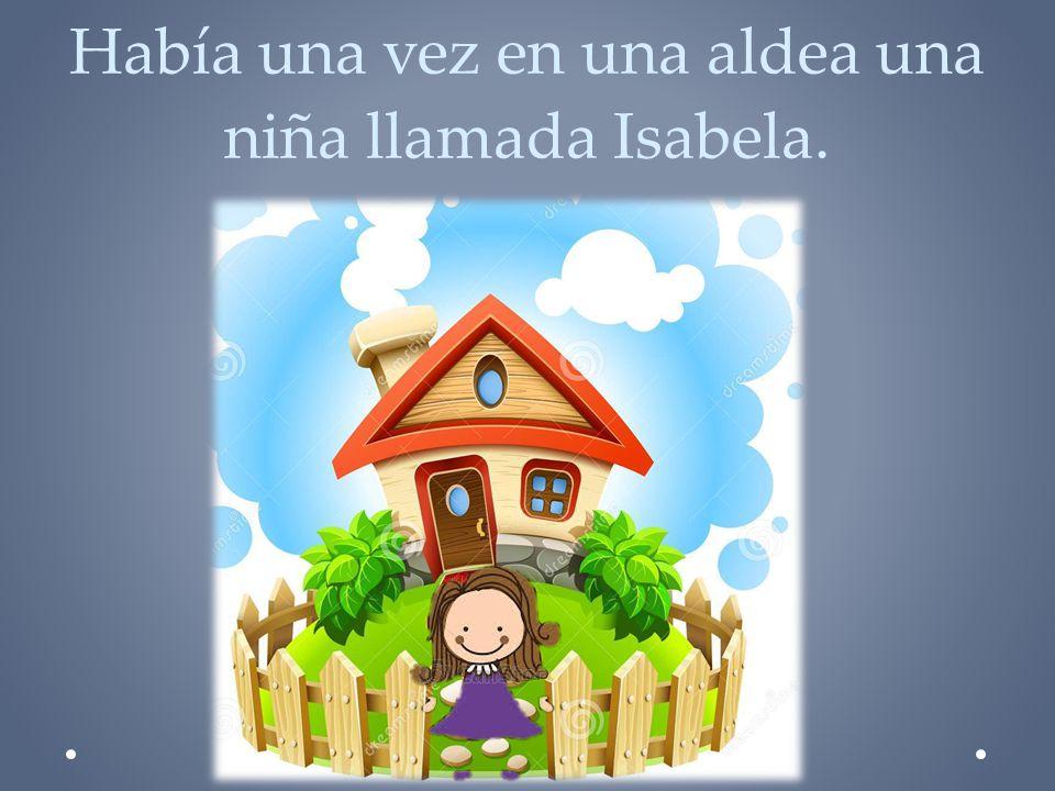 Había una vez en una aldea una niña llamada Isabela.