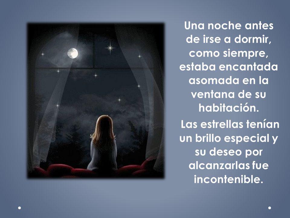 Una noche antes de irse a dormir, como siempre, estaba encantada asomada en la ventana de su habitación. Las estrellas tenían un brillo especial y su