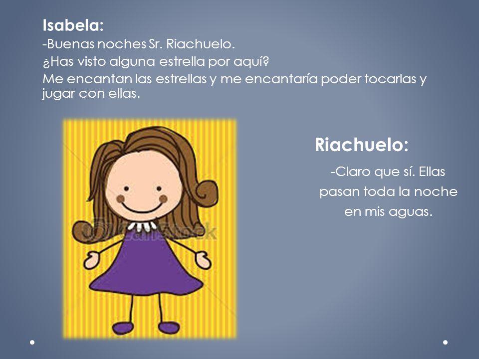Isabela: -Buenas noches Sr. Riachuelo. ¿Has visto alguna estrella por aquí? Me encantan las estrellas y me encantaría poder tocarlas y jugar con ellas