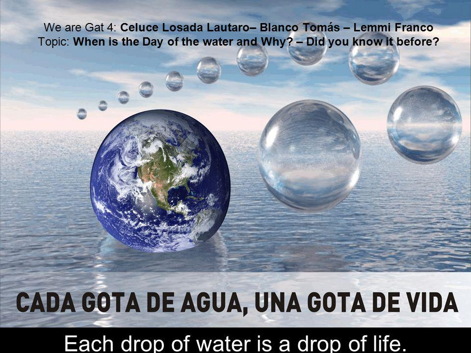 We are Gat 4: Celuce Losada Lautaro– Blanco Tomás – Lemmi Franco Topic: When is the Day of the water and Why? – Did you know it before? Each drop of w