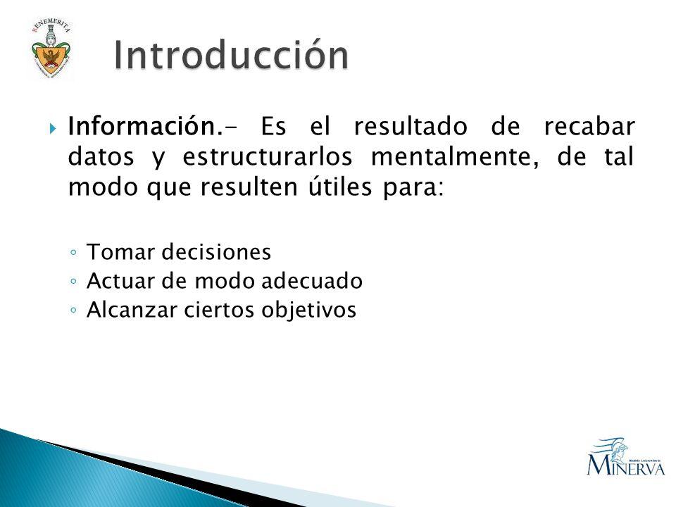 Información.- Es el resultado de recabar datos y estructurarlos mentalmente, de tal modo que resulten útiles para: Tomar decisiones Actuar de modo adecuado Alcanzar ciertos objetivos