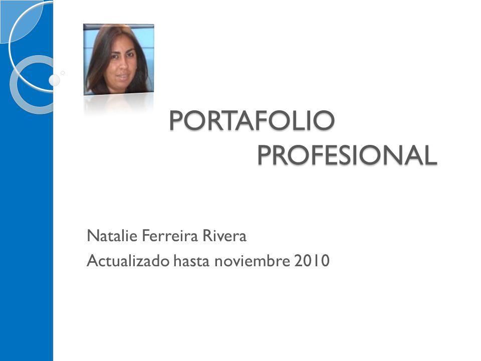 PORTAFOLIO PROFESIONAL PORTAFOLIO PROFESIONAL Natalie Ferreira Rivera Actualizado hasta noviembre 2010