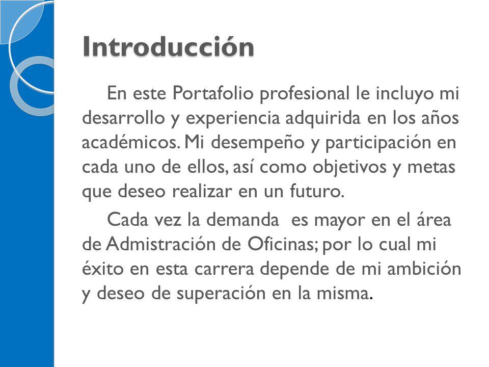 Introducción En este Portafolio profesional le incluyo mi desarrollo y experiencia adquirida en los años académicos. Mi desempeño y participación en c