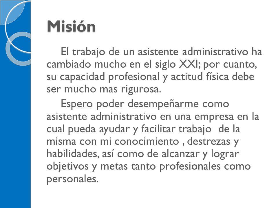 Misión El trabajo de un asistente administrativo ha cambiado mucho en el siglo XXI; por cuanto, su capacidad profesional y actitud física debe ser muc