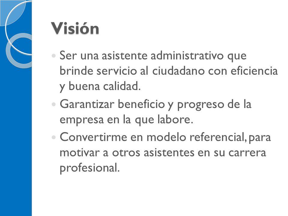 Visión Ser una asistente administrativo que brinde servicio al ciudadano con eficiencia y buena calidad. Garantizar beneficio y progreso de la empresa