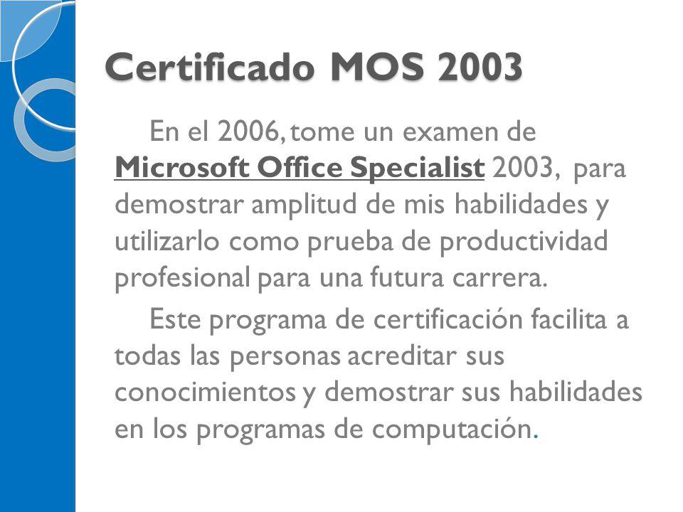 Certificado MOS 2003 En el 2006, tome un examen de Microsoft Office Specialist 2003, para demostrar amplitud de mis habilidades y utilizarlo como prue
