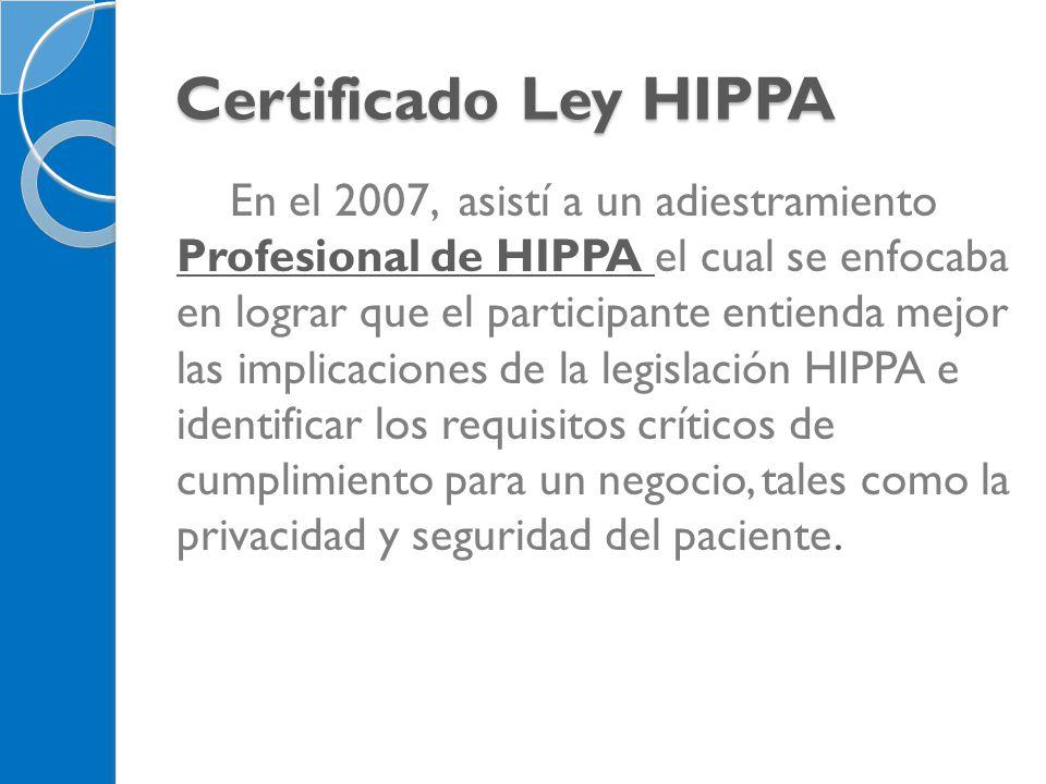 Certificado Ley HIPPA En el 2007, asistí a un adiestramiento Profesional de HIPPA el cual se enfocaba en lograr que el participante entienda mejor las