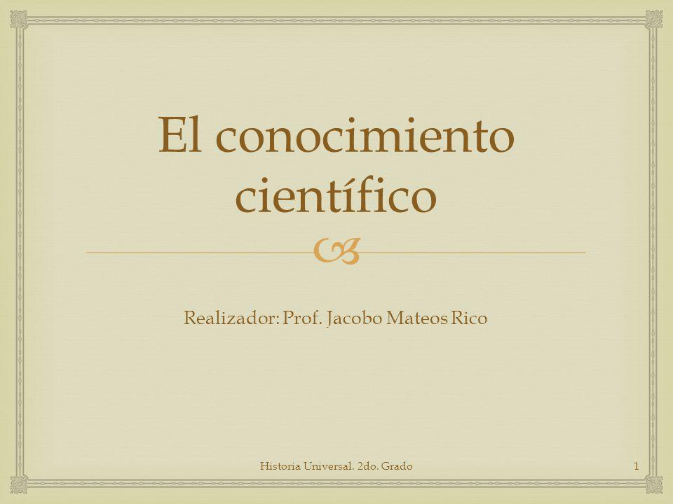 El conocimiento científico Realizador: Prof. Jacobo Mateos Rico Historia Universal. 2do. Grado1