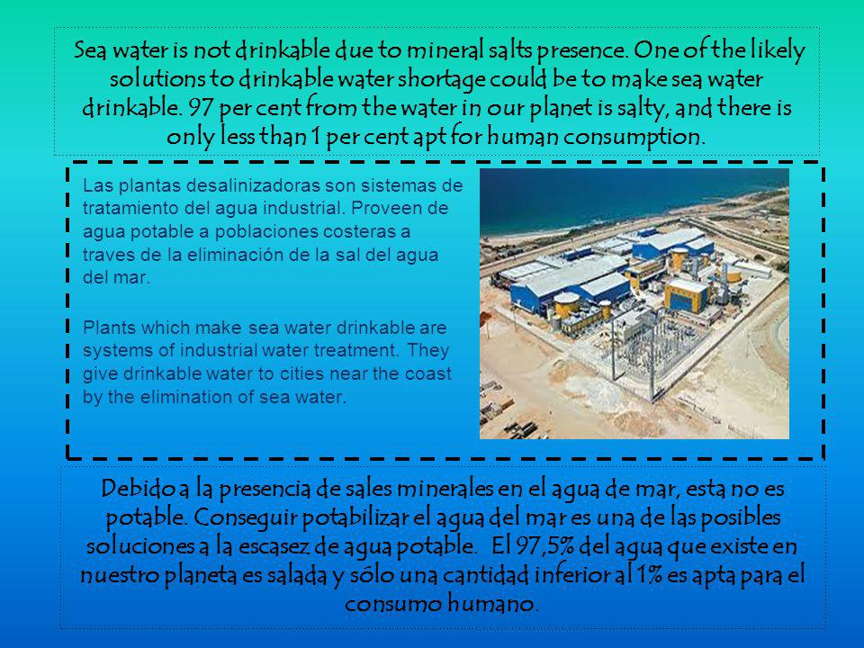 Sea water is not drinkable due to mineral salts presence.