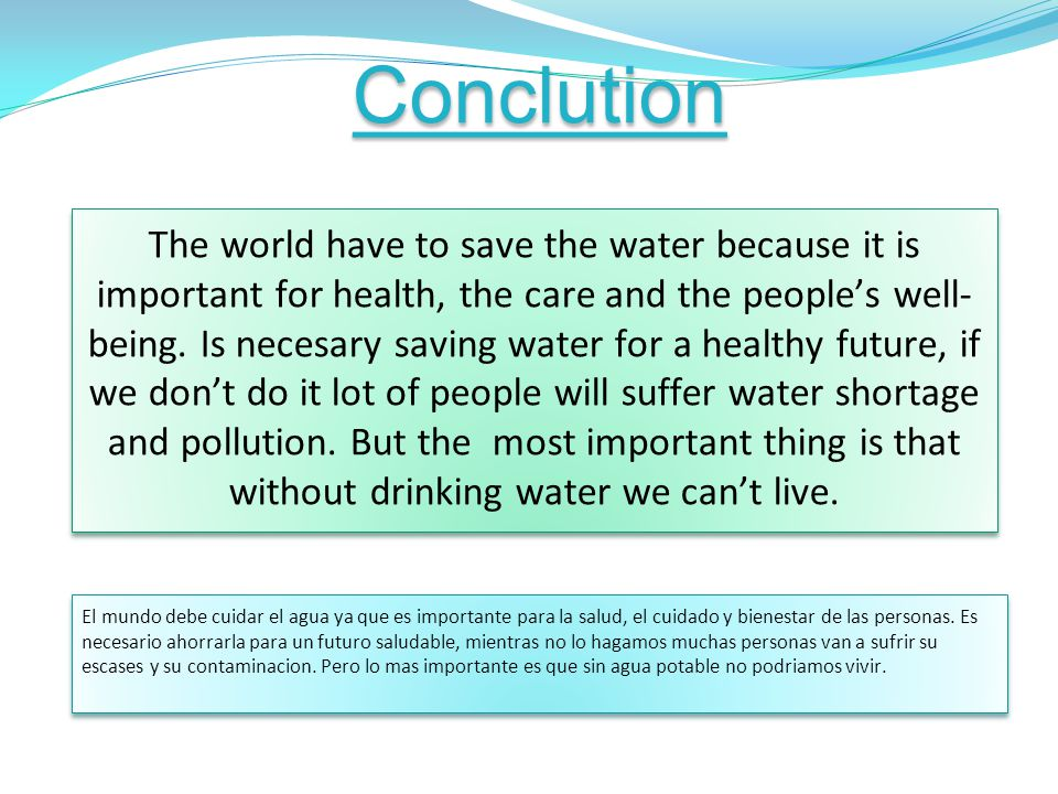 Conclution The world have to save the water because it is important for health, the care and the peoples well- being. Is necesary saving water for a h