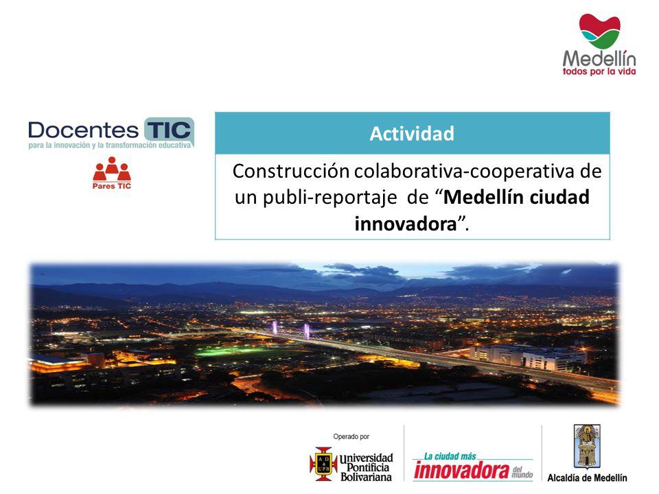 Actividad Construcción colaborativa-cooperativa de un publi-reportaje de Medellín ciudad innovadora.