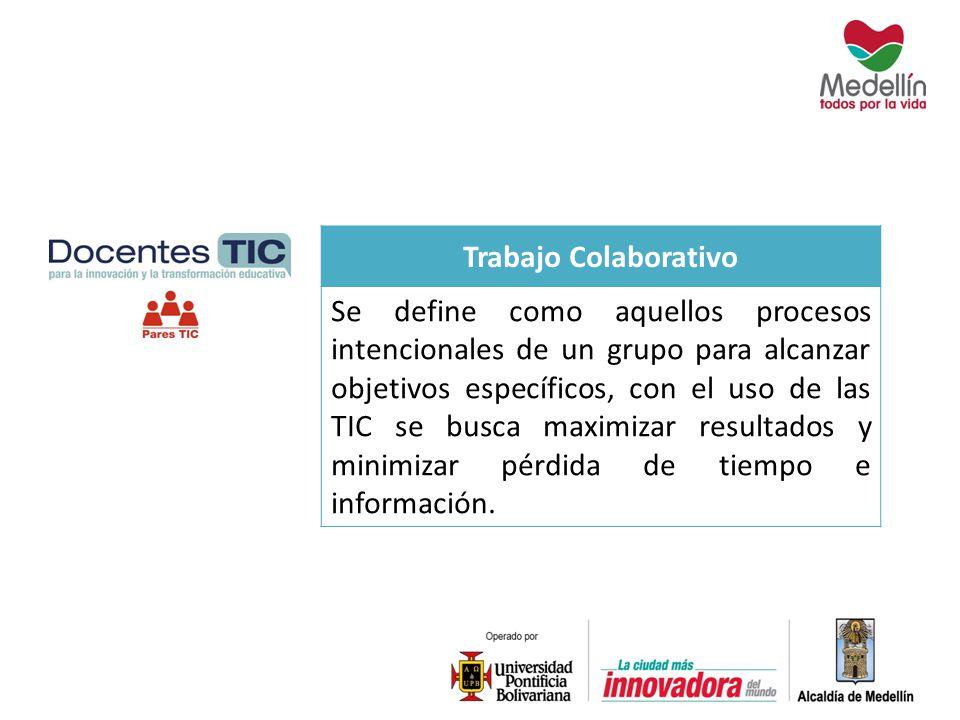 Trabajo Colaborativo Se define como aquellos procesos intencionales de un grupo para alcanzar objetivos específicos, con el uso de las TIC se busca ma