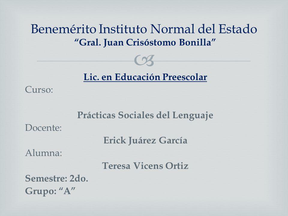 Benemérito Instituto Normal del Estado Gral. Juan Crisóstomo Bonilla Lic. en Educación Preescolar Curso: Prácticas Sociales del Lenguaje Docente: Eric