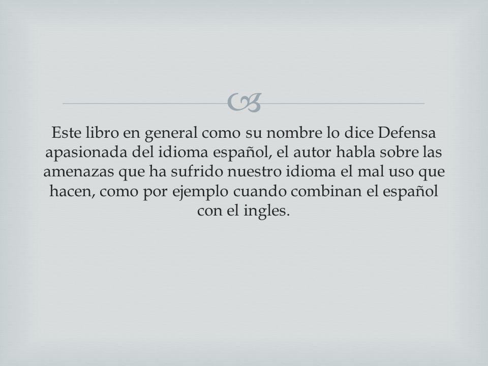 Este libro en general como su nombre lo dice Defensa apasionada del idioma español, el autor habla sobre las amenazas que ha sufrido nuestro idioma el