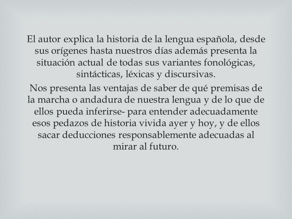 El autor explica la historia de la lengua española, desde sus orígenes hasta nuestros días además presenta la situación actual de todas sus variantes