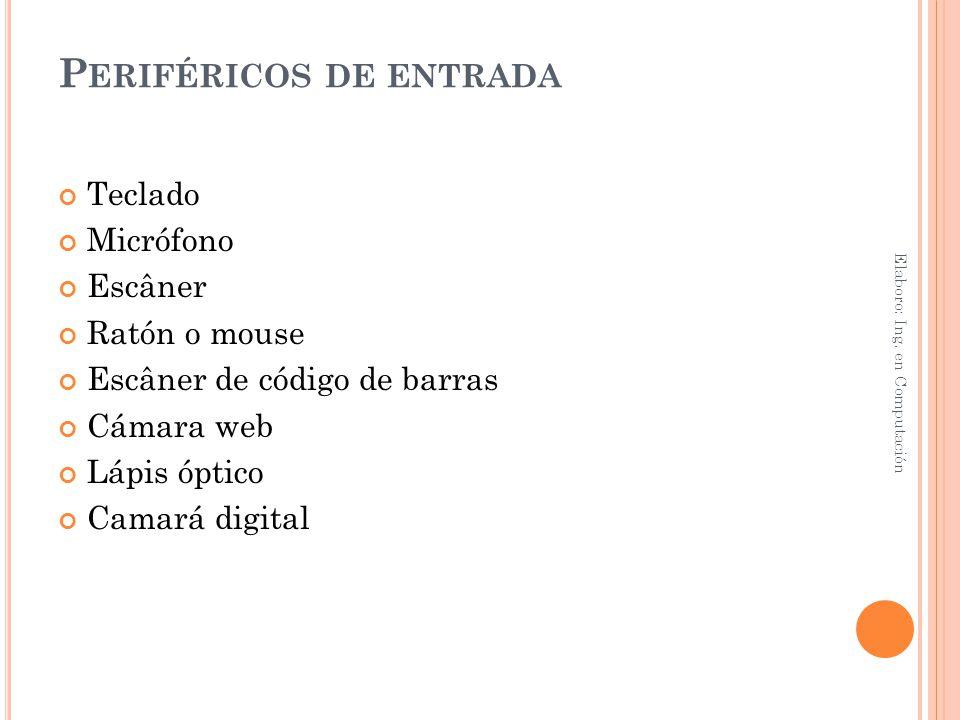 P ERIFÉRICOS DE ENTRADA Teclado Micrófono Escâner Ratón o mouse Escâner de código de barras Cámara web Lápis óptico Camará digital Elaboro: Ing. en Co