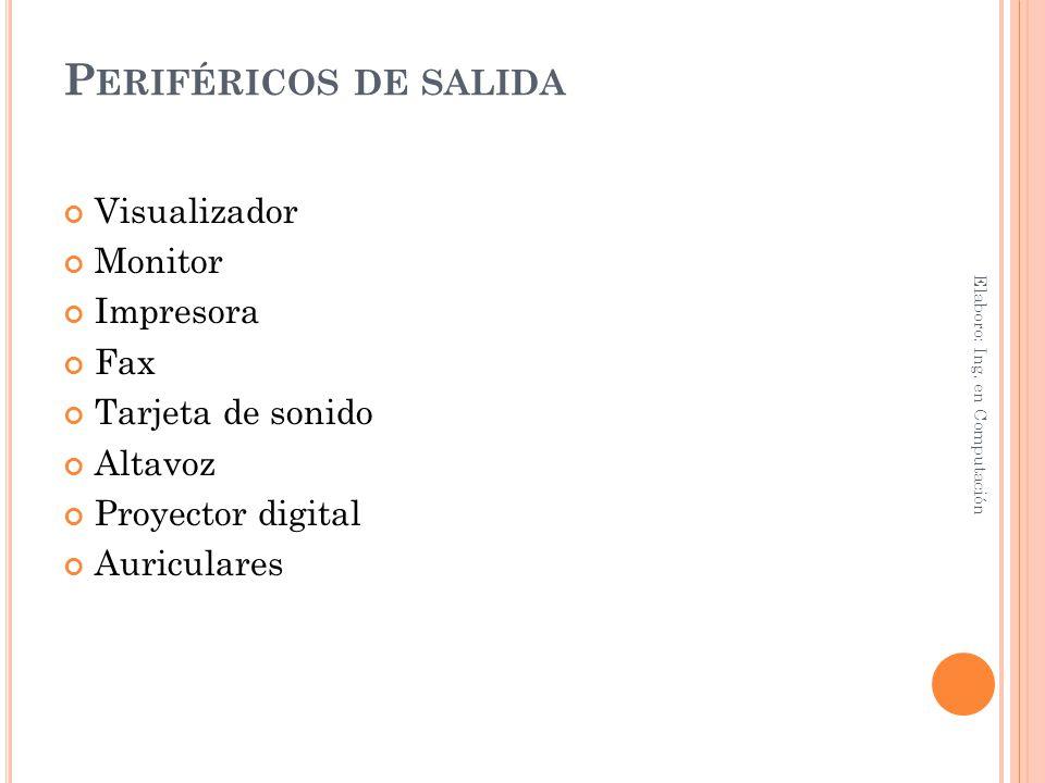 P ERIFÉRICOS DE SALIDA Visualizador Monitor Impresora Fax Tarjeta de sonido Altavoz Proyector digital Auriculares Elaboro: Ing. en Computación
