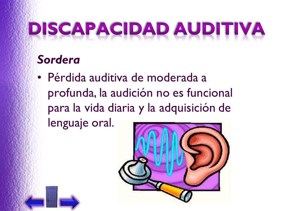 Sordera Pérdida auditiva de moderada a profunda, la audición no es funcional para la vida diaria y la adquisición de lenguaje oral.