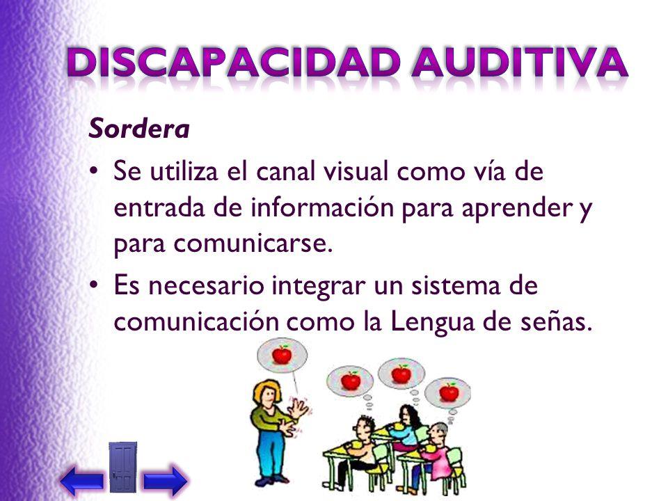 Sordera Se utiliza el canal visual como vía de entrada de información para aprender y para comunicarse. Es necesario integrar un sistema de comunicaci