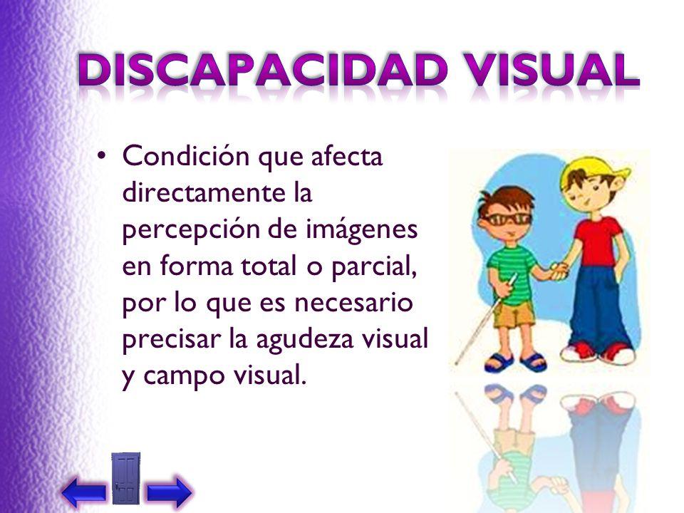 Condición que afecta directamente la percepción de imágenes en forma total o parcial, por lo que es necesario precisar la agudeza visual y campo visua