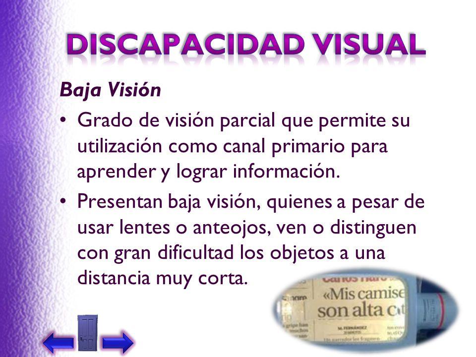 Baja Visión Grado de visión parcial que permite su utilización como canal primario para aprender y lograr información. Presentan baja visión, quienes