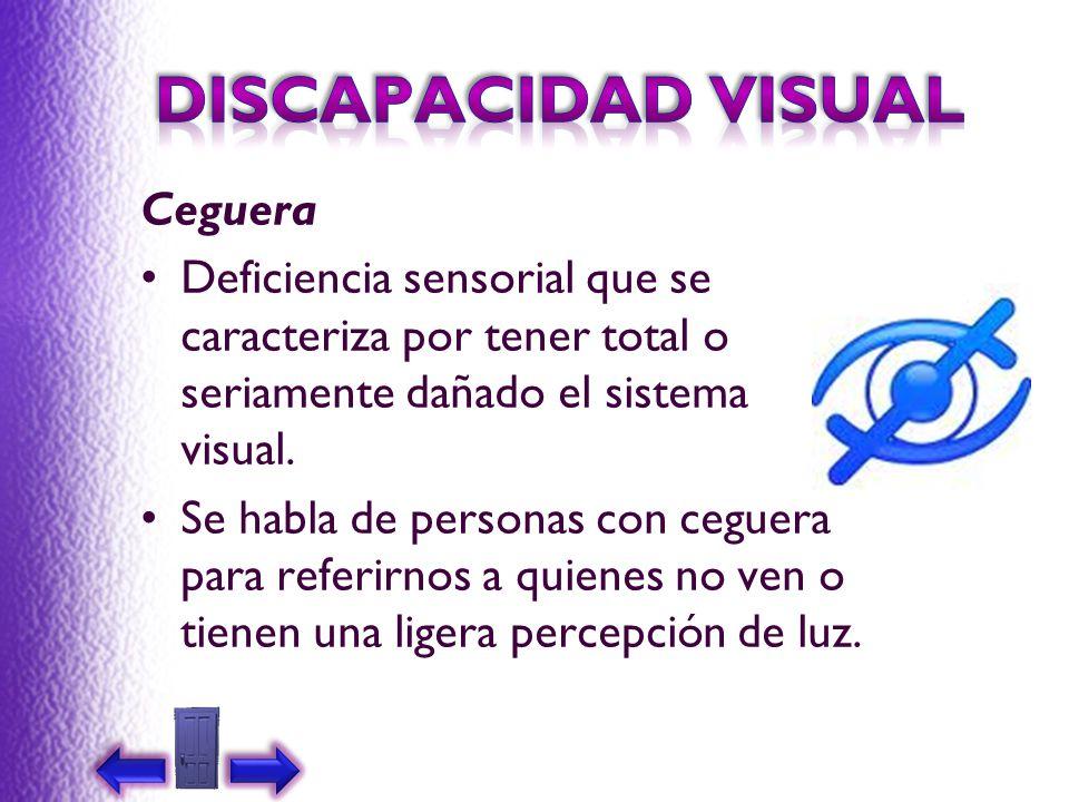 Ceguera Deficiencia sensorial que se caracteriza por tener total o seriamente dañado el sistema visual. Se habla de personas con ceguera para referirn
