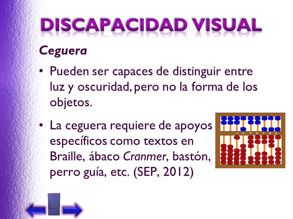 Ceguera La ceguera requiere de apoyos específicos como textos en Braille, ábaco Cranmer, bastón, perro guía, etc. (SEP, 2012) Pueden ser capaces de di