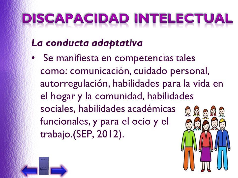 La conducta adaptativa Se manifiesta en competencias tales como: comunicación, cuidado personal, autorregulación, habilidades para la vida en el hogar