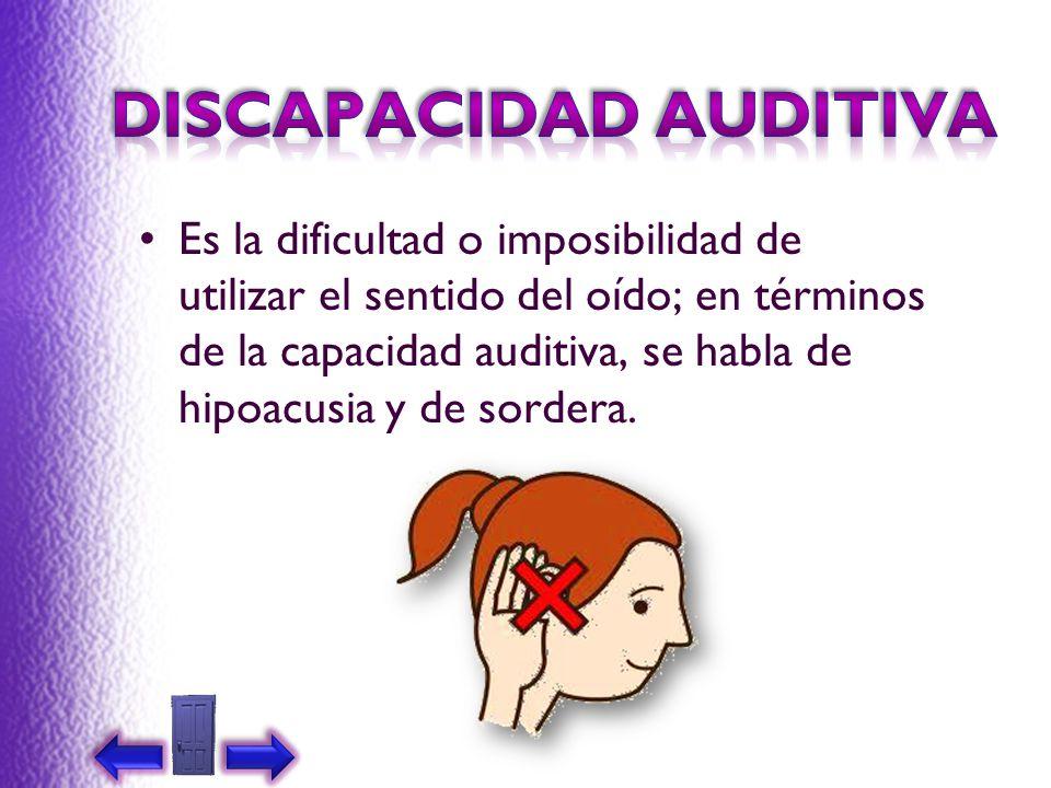 Es la dificultad o imposibilidad de utilizar el sentido del oído; en términos de la capacidad auditiva, se habla de hipoacusia y de sordera.