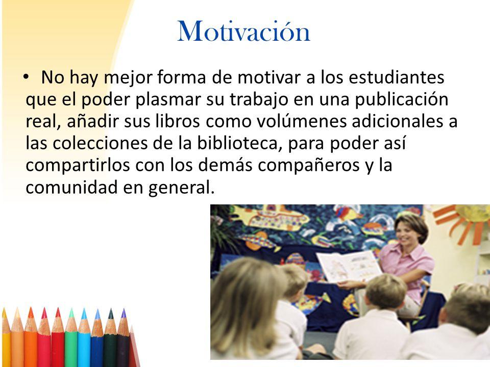 Motivación No hay mejor forma de motivar a los estudiantes que el poder plasmar su trabajo en una publicación real, añadir sus libros como volúmenes a