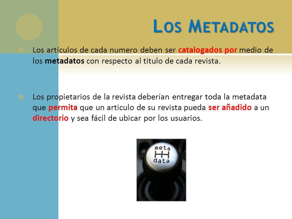 L OS M ETADATOS Los artículos de cada numero deben ser catalogados por medio de los metadatos con respecto al titulo de cada revista. Los propietarios