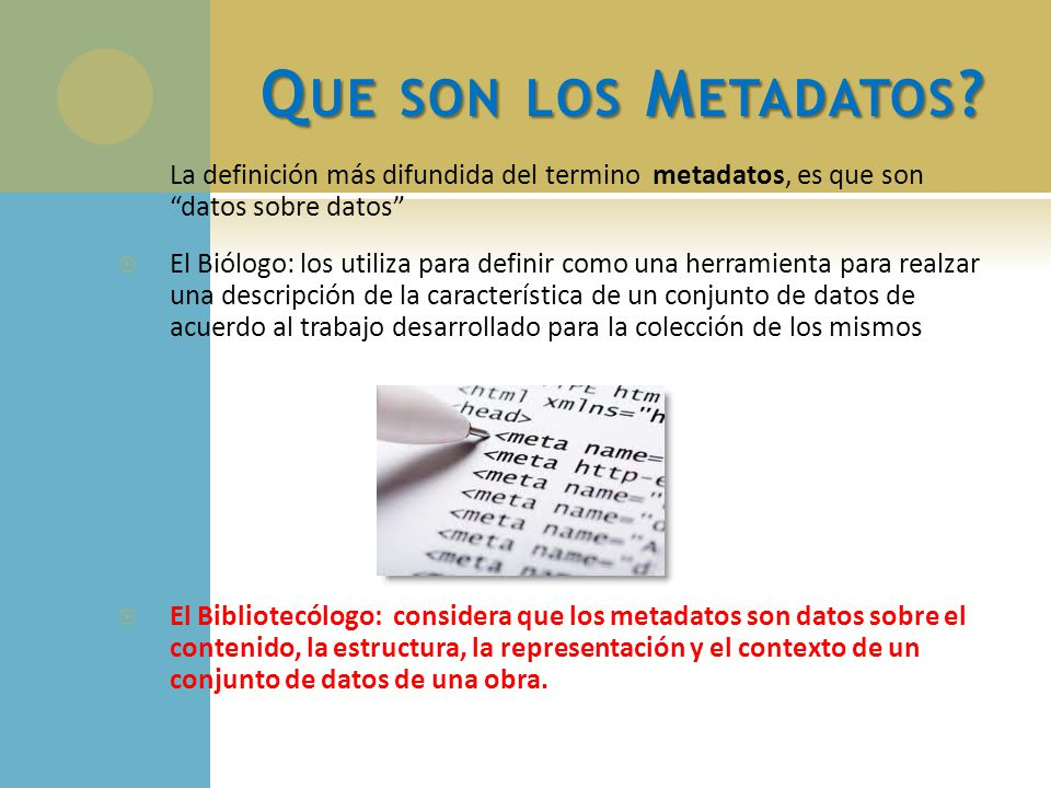 Q UE SON LOS M ETADATOS ? La definición más difundida del termino metadatos, es que son datos sobre datos El Biólogo: los utiliza para definir como un