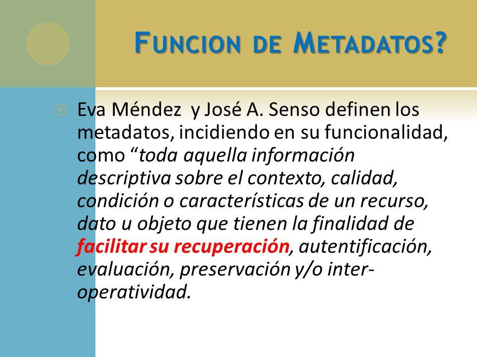 F UNCION DE M ETADATOS ? Eva Méndez y José A. Senso definen los metadatos, incidiendo en su funcionalidad, como toda aquella información descriptiva s
