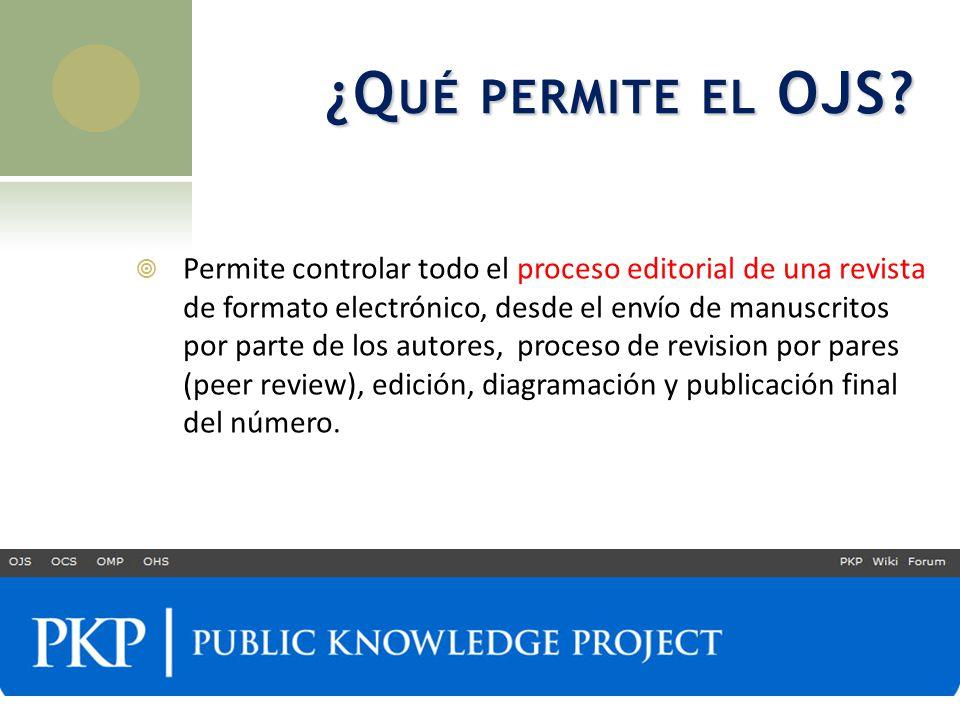 ¿Q UÉ PERMITE EL OJS? Permite controlar todo el proceso editorial de una revista de formato electrónico, desde el envío de manuscritos por parte de lo