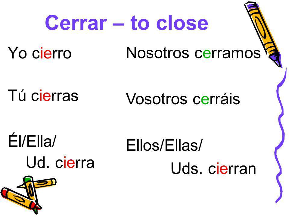 Cerrar – to close Yo cierro Tú cierras Él/Ella/ Ud.