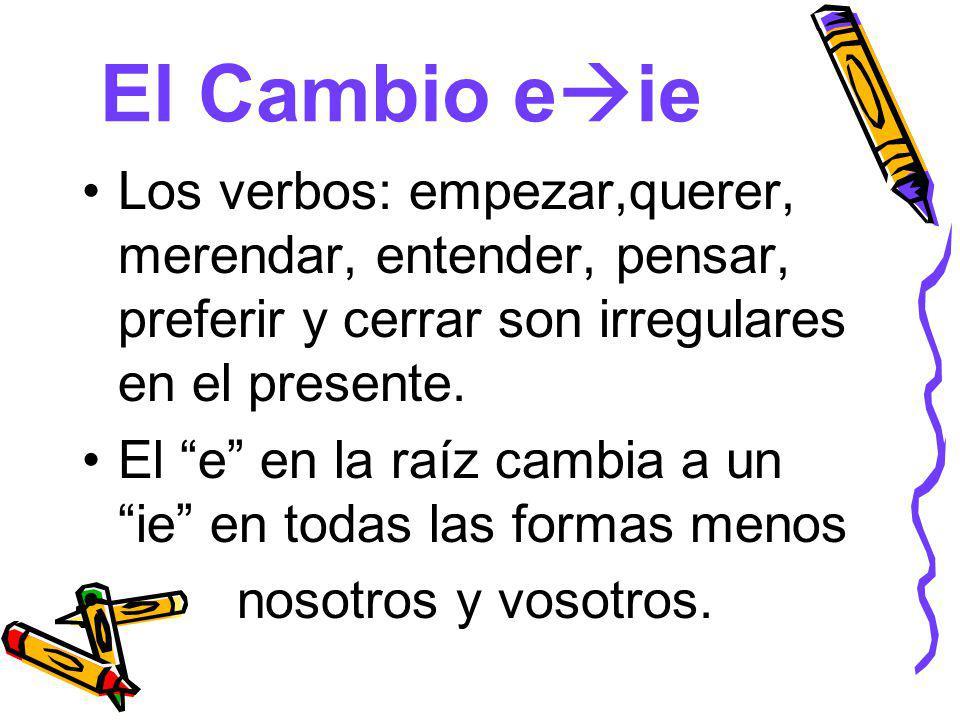 El Cambio e ie Los verbos: empezar,querer, merendar, entender, pensar, preferir y cerrar son irregulares en el presente.