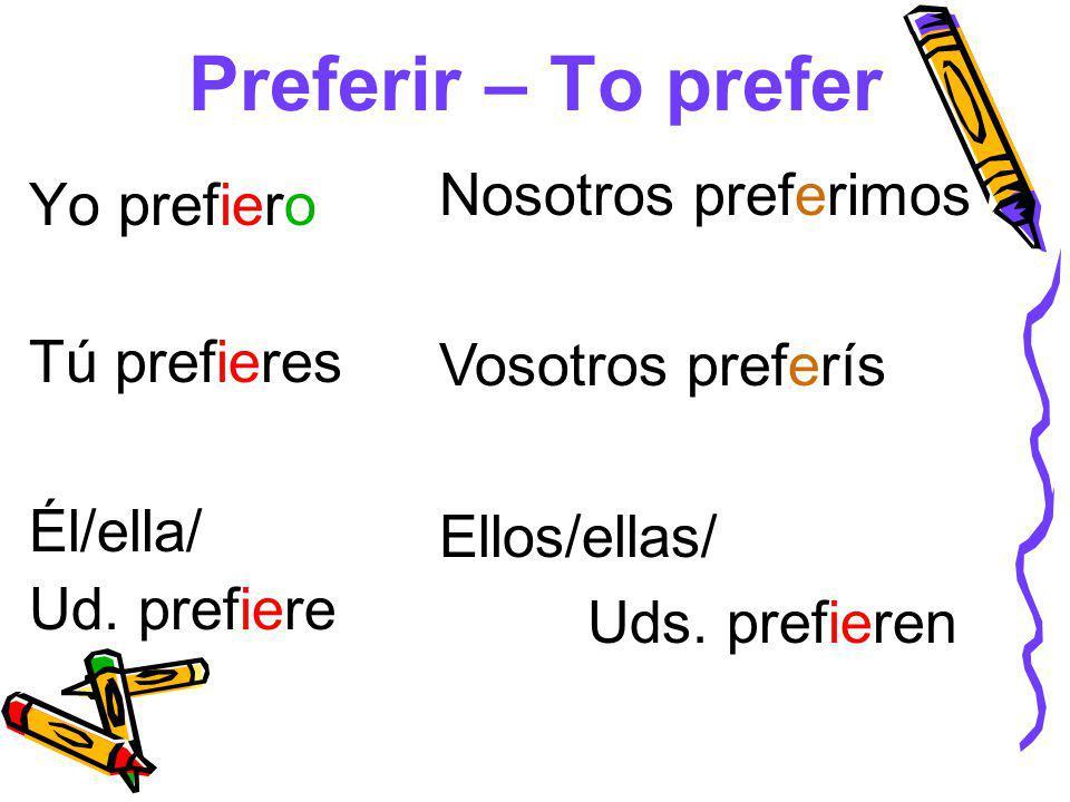 Preferir – To prefer Yo prefiero Tú prefieres Él/ella/ Ud.