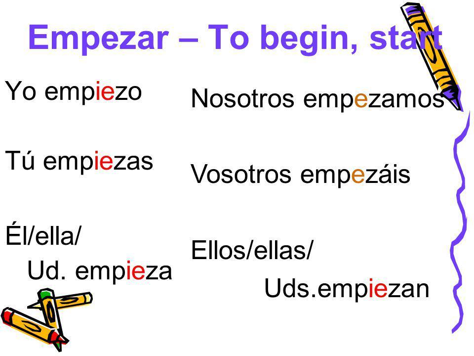 Empezar – To begin, start Yo empiezo Tú empiezas Él/ella/ Ud.