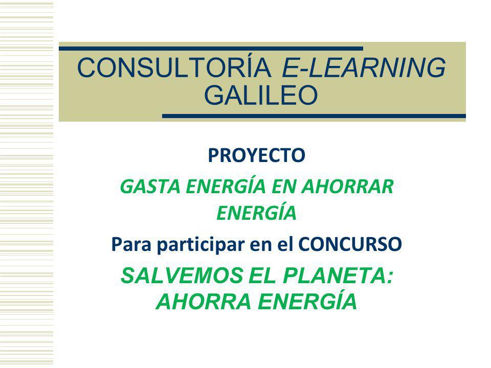 CONSULTORÍA E-LEARNING GALILEO PROYECTO GASTA ENERGÍA EN AHORRAR ENERGÍA Para participar en el CONCURSO SALVEMOS EL PLANETA: AHORRA ENERGÍA