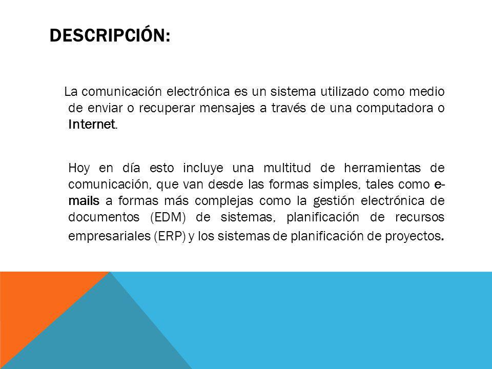 DESCRIPCIÓN: La comunicación electrónica es un sistema utilizado como medio de enviar o recuperar mensajes a través de una computadora o Internet. Hoy