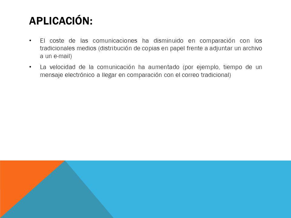 APLICACIÓN: El coste de las comunicaciones ha disminuido en comparación con los tradicionales medios (distribución de copias en papel frente a adjunta